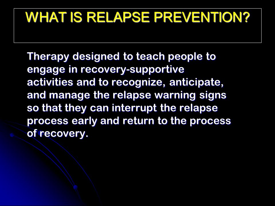 WHAT IS RELAPSE PREVENTION? Therapy designed to teach people to engage in recovery-supportive activities and to recognize, anticipate, and manage the