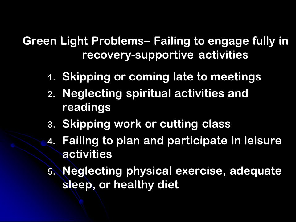 Green Light Problems – Failing to engage fully in recovery-supportive activities 1.