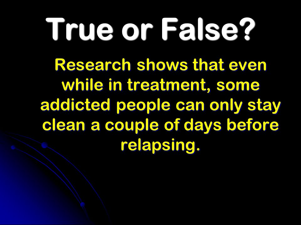 True or False? Research shows that even while in treatment, some addicted people can only stay clean a couple of days before relapsing.