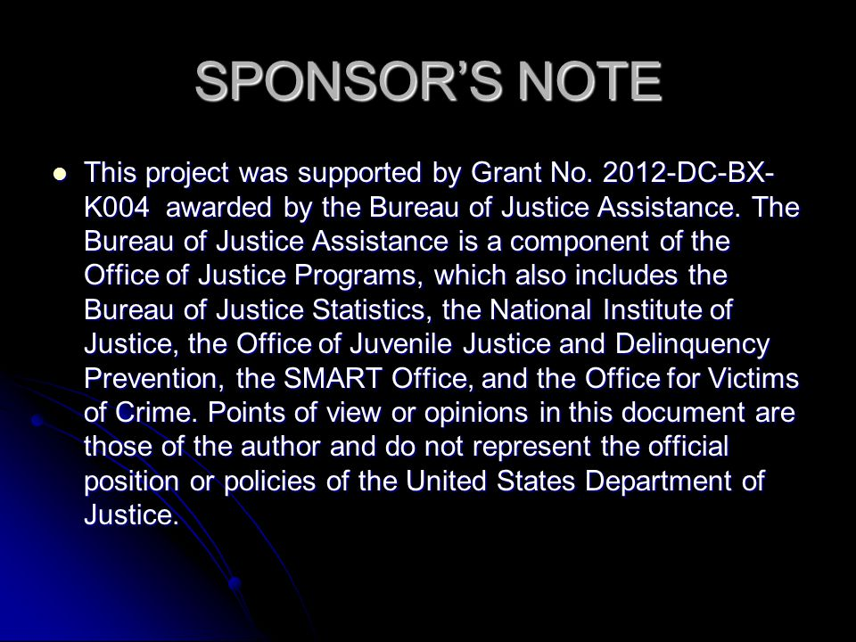 SPONSOR'S NOTE This project was supported by Grant No. 2012-DC-BX- K004 awarded by the Bureau of Justice Assistance. The Bureau of Justice Assistance