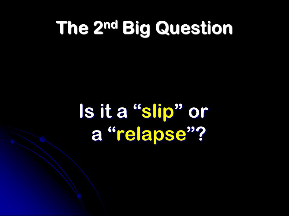 The 2 nd Big Question Is it a slip or a relapse