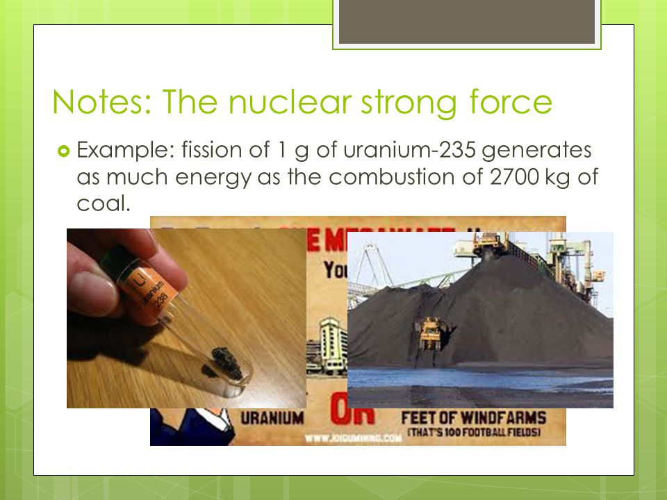 Notes: The nuclear strong force  Example: fission of 1 g of uranium-235 generates as much energy as the combustion of 2700 kg of coal.