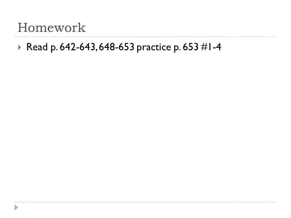 Homework  Read p. 642-643, 648-653 practice p. 653 #1-4
