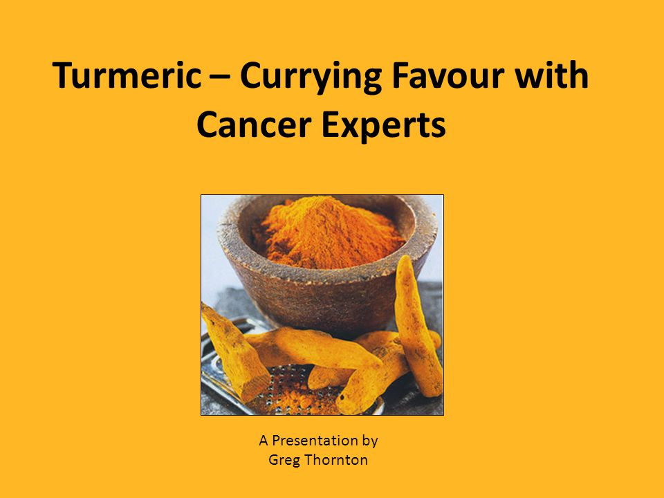 Turmeric – Currying Favour with Cancer Experts A Presentation by Greg Thornton