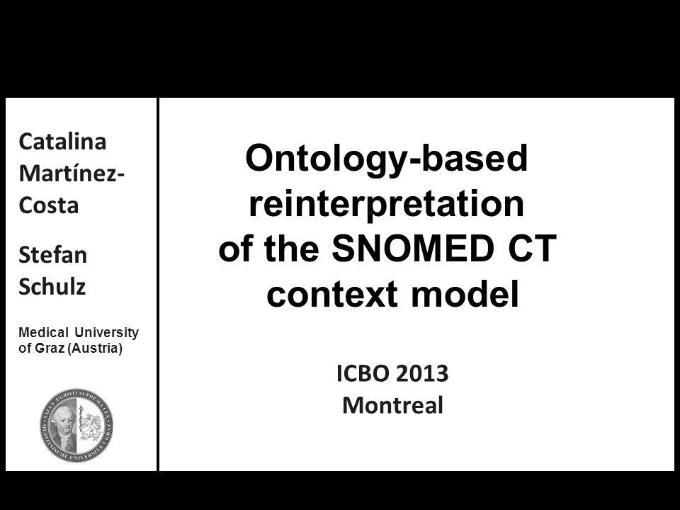 Catalina Martínez-Costa, Stefan Schulz: Ontology-based reinterpretation of the SNOMED CT context model Ontology-based reinterpretation of the SNOMED C