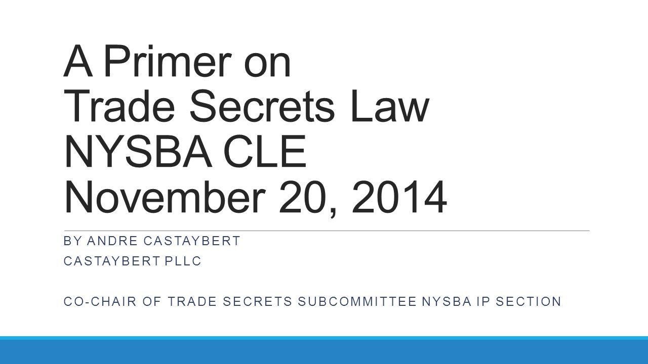 A Primer on Trade Secrets Law NYSBA CLE November 20, 2014 BY ANDRE CASTAYBERT CASTAYBERT PLLC CO-CHAIR OF TRADE SECRETS SUBCOMMITTEE NYSBA IP SECTION