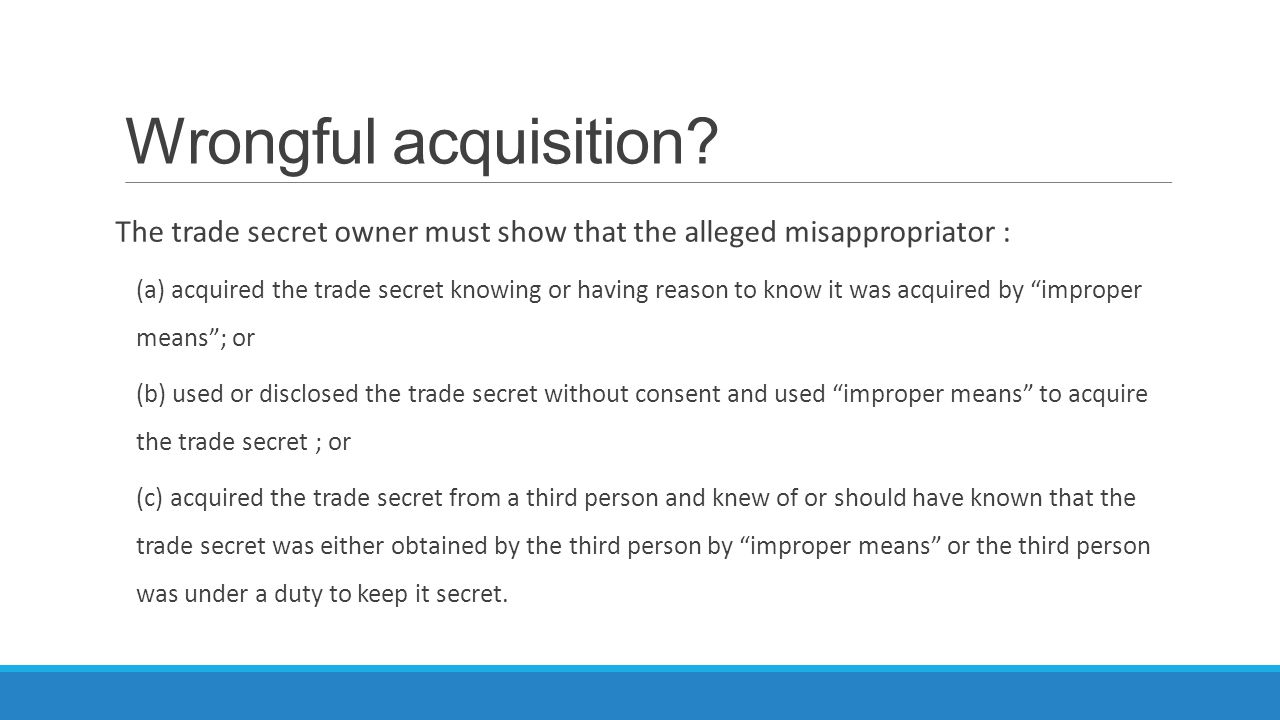 Wrongful acquisition? The trade secret owner must show that the alleged misappropriator : (a) acquired the trade secret knowing or having reason to kn