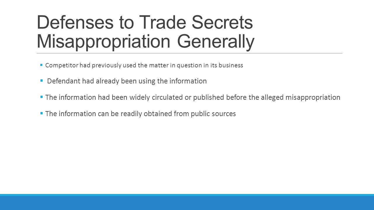 Defenses to Trade Secrets Misappropriation Generally  Competitor had previously used the matter in question in its business  Defendant had already been using the information  The information had been widely circulated or published before the alleged misappropriation  The information can be readily obtained from public sources
