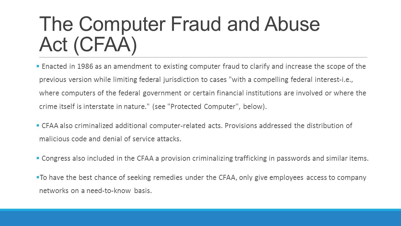 The Computer Fraud and Abuse Act (CFAA)  Enacted in 1986 as an amendment to existing computer fraud to clarify and increase the scope of the previous