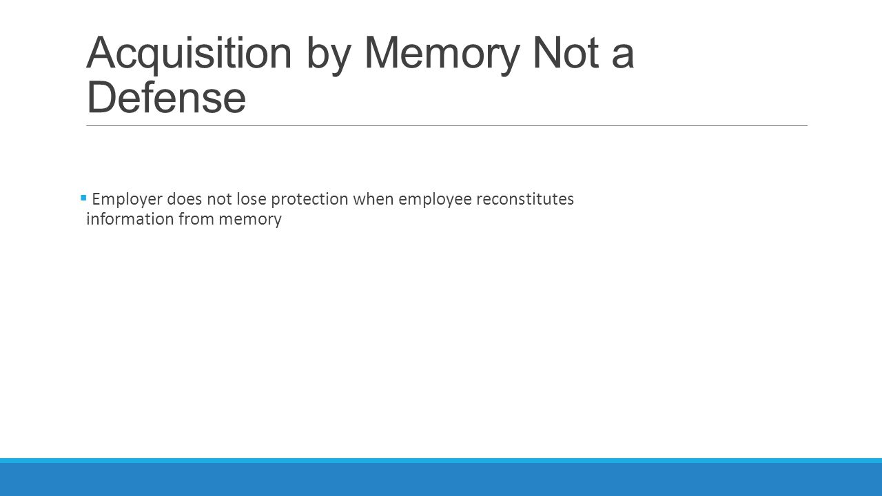 Acquisition by Memory Not a Defense  Employer does not lose protection when employee reconstitutes information from memory