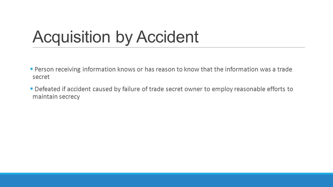Acquisition by Accident  Person receiving information knows or has reason to know that the information was a trade secret  Defeated if accident caused by failure of trade secret owner to employ reasonable efforts to maintain secrecy