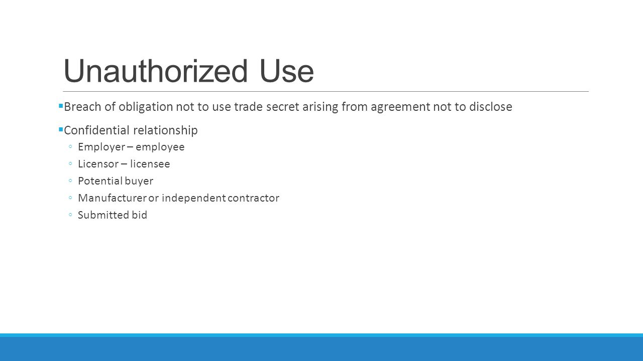 Unauthorized Use  Breach of obligation not to use trade secret arising from agreement not to disclose  Confidential relationship ◦Employer – employee ◦Licensor – licensee ◦Potential buyer ◦Manufacturer or independent contractor ◦Submitted bid