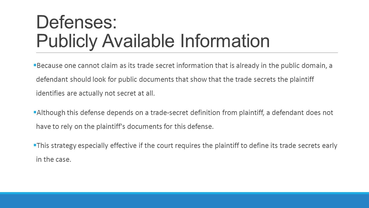 Defenses: Publicly Available Information  Because one cannot claim as its trade secret information that is already in the public domain, a defendant should look for public documents that show that the trade secrets the plaintiff identifies are actually not secret at all.