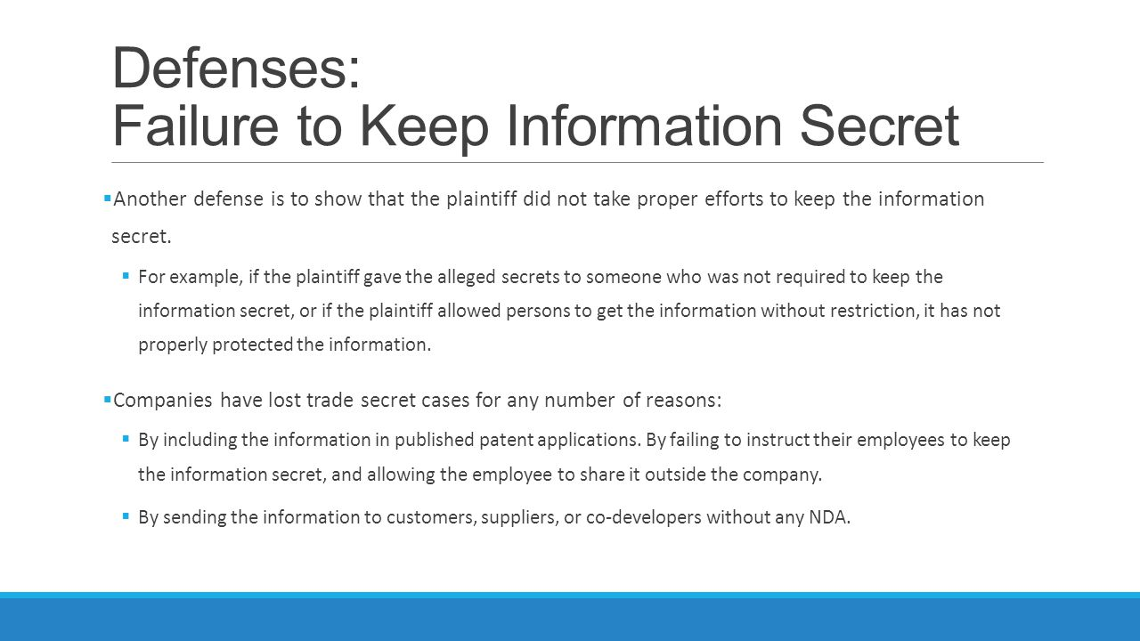 Defenses: Failure to Keep Information Secret  Another defense is to show that the plaintiff did not take proper efforts to keep the information secre