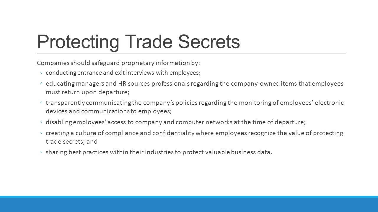 Protecting Trade Secrets Companies should safeguard proprietary information by: ◦conducting entrance and exit interviews with employees; ◦educating managers and HR sources professionals regarding the company-owned items that employees must return upon departure; ◦transparently communicating the company's policies regarding the monitoring of employees' electronic devices and communications to employees; ◦disabling employees' access to company and computer networks at the time of departure; ◦creating a culture of compliance and confidentiality where employees recognize the value of protecting trade secrets; and ◦sharing best practices within their industries to protect valuable business data.