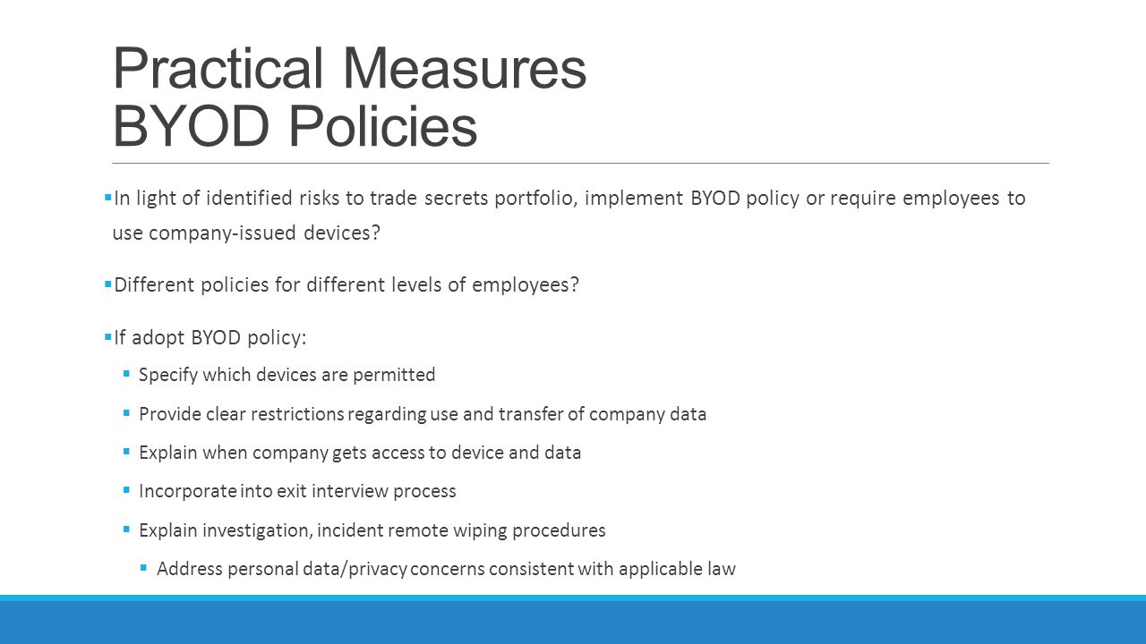 Practical Measures BYOD Policies  In light of identified risks to trade secrets portfolio, implement BYOD policy or require employees to use company-