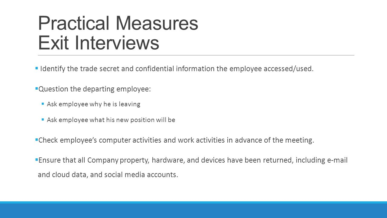 Practical Measures Exit Interviews  Identify the trade secret and confidential information the employee accessed/used.  Question the departing emplo