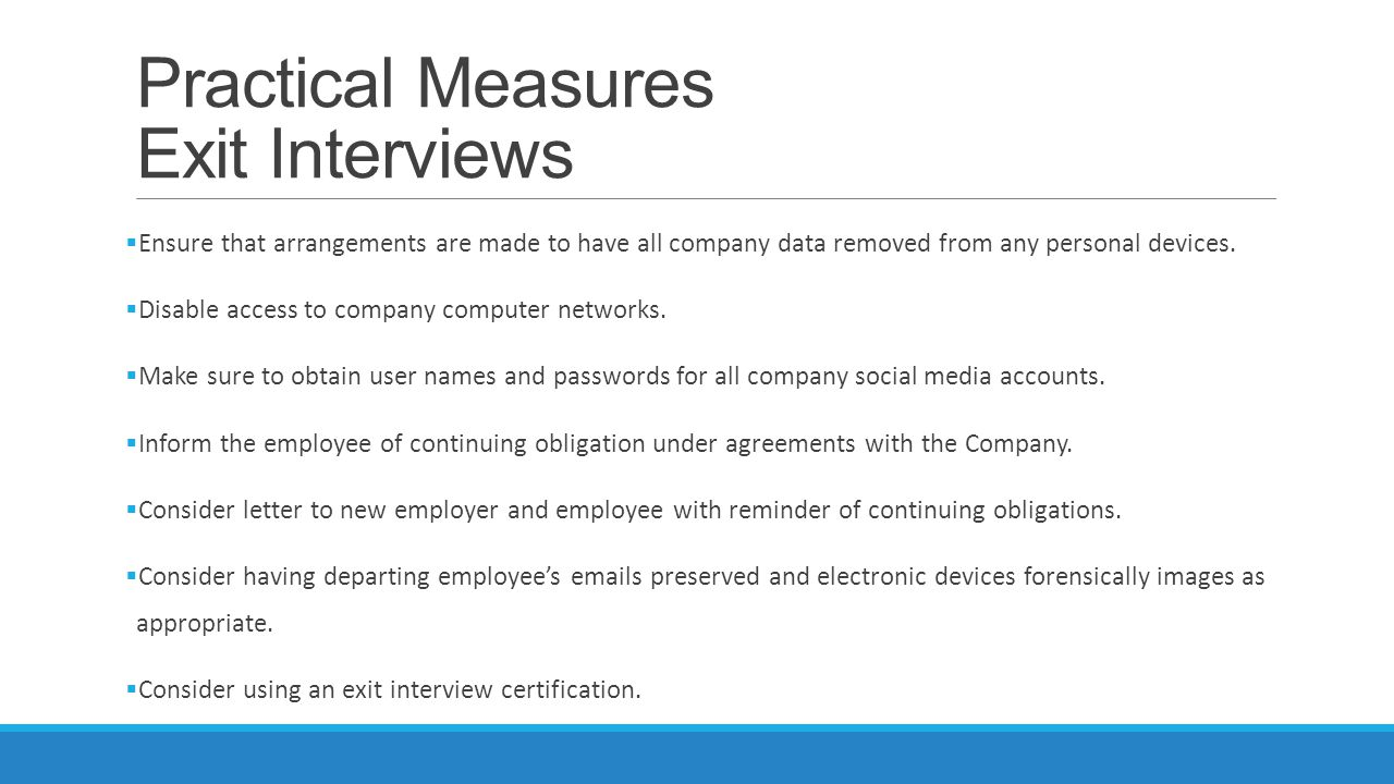 Practical Measures Exit Interviews  Ensure that arrangements are made to have all company data removed from any personal devices.  Disable access to