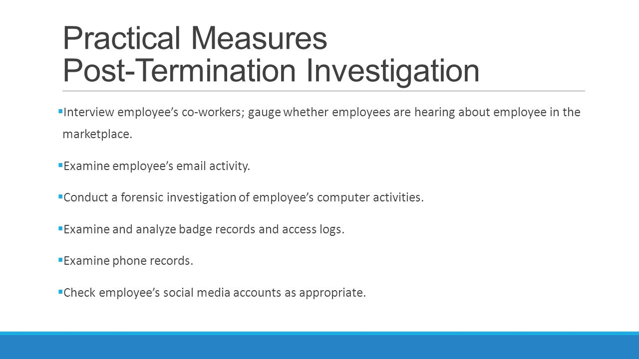 Practical Measures Post-Termination Investigation  Interview employee's co-workers; gauge whether employees are hearing about employee in the marketplace.