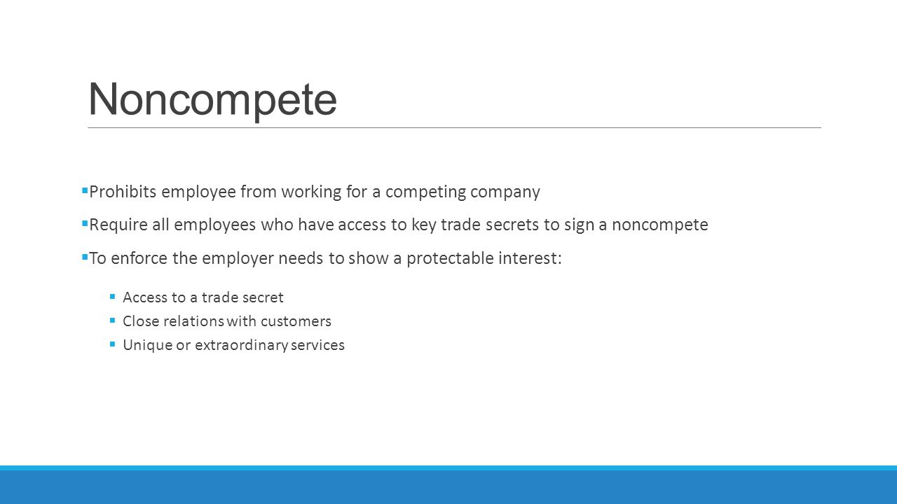 Noncompete  Prohibits employee from working for a competing company  Require all employees who have access to key trade secrets to sign a noncompete  To enforce the employer needs to show a protectable interest:  Access to a trade secret  Close relations with customers  Unique or extraordinary services