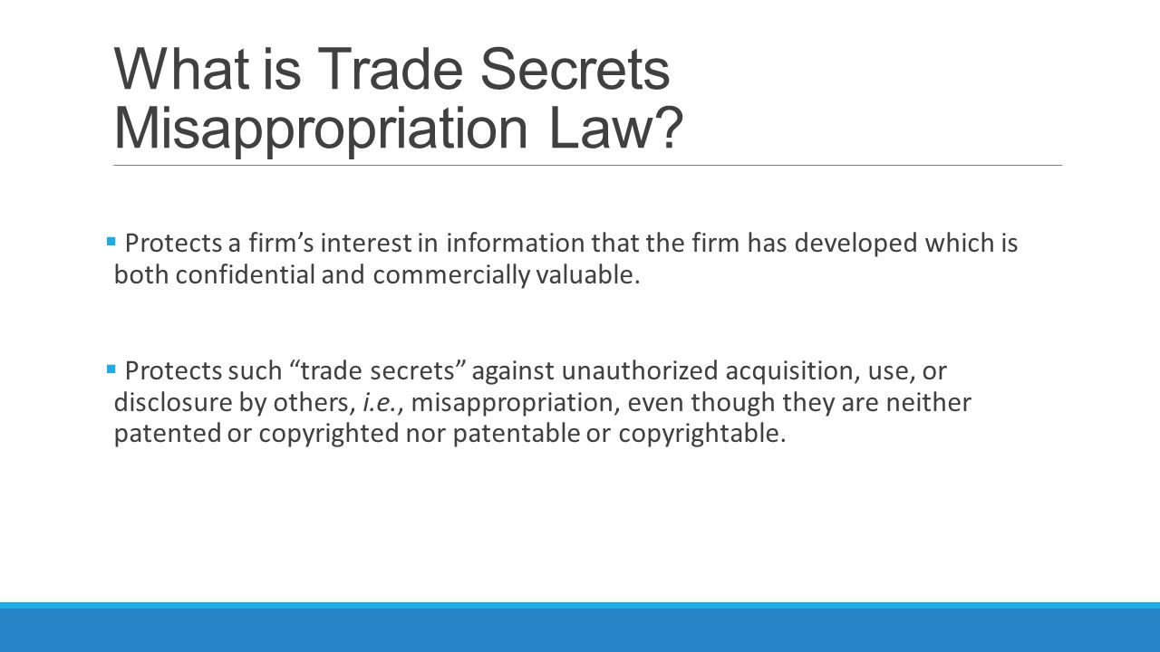 What is Trade Secrets Misappropriation Law?  Protects a firm's interest in information that the firm has developed which is both confidential and com