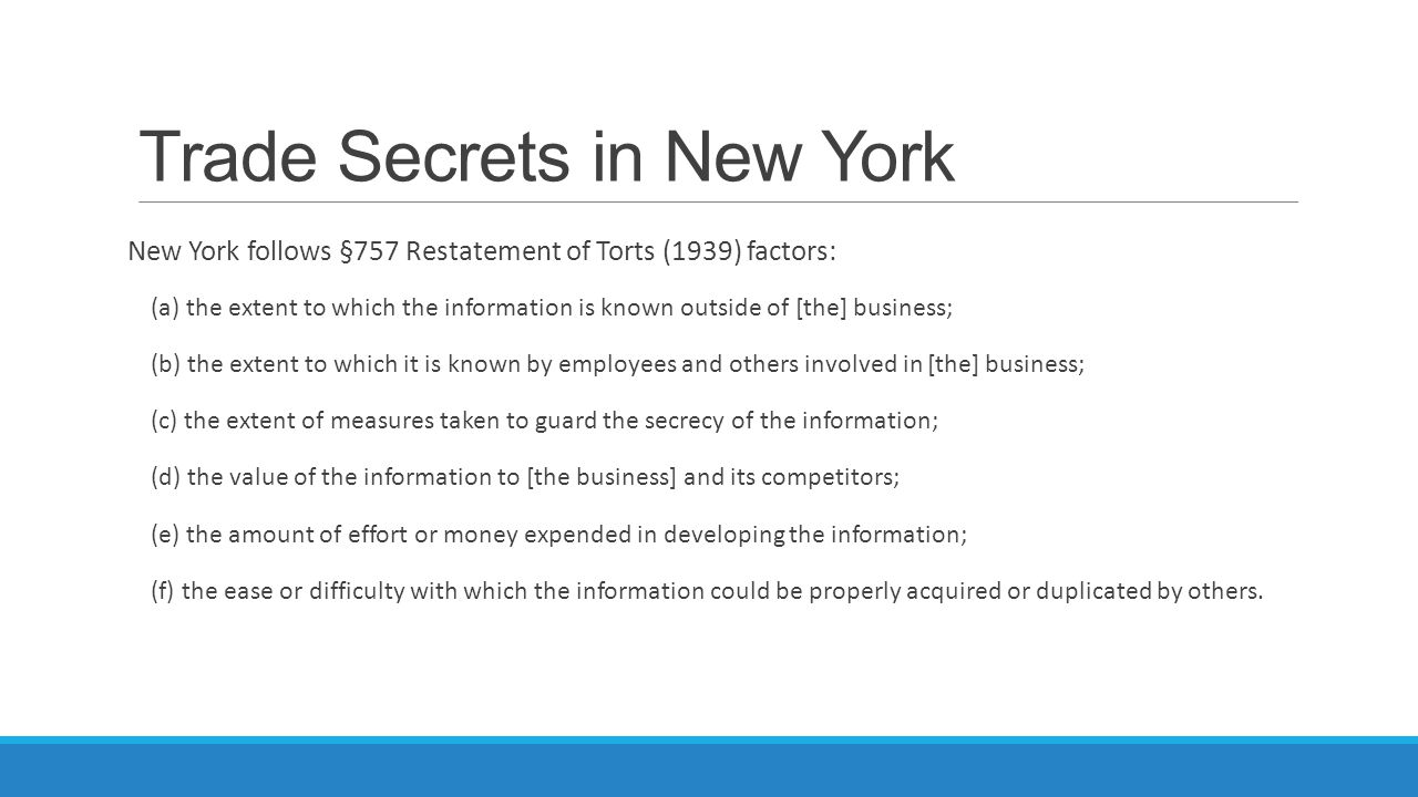 Trade Secrets in New York New York follows §757 Restatement of Torts (1939) factors: (a) the extent to which the information is known outside of [the]
