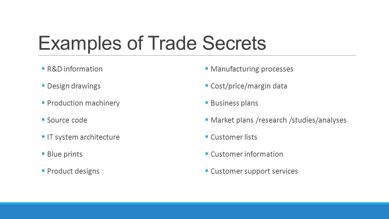 Examples of Trade Secrets  R&D information  Design drawings  Production machinery  Source code  IT system architecture  Blue prints  Product de