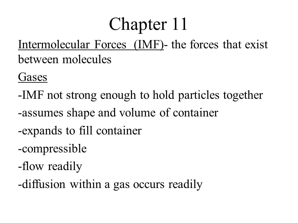 Chapter 11 Intermolecular Forces (IMF)- the forces that exist between molecules Gases -IMF not strong enough to hold particles together -assumes shape