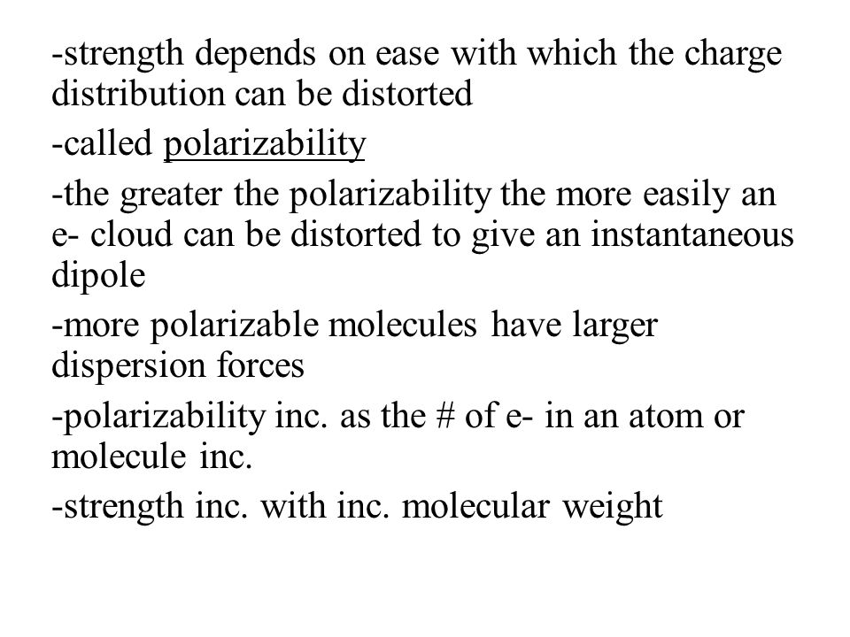 -strength depends on ease with which the charge distribution can be distorted -called polarizability -the greater the polarizability the more easily a