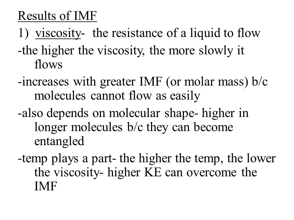 Results of IMF 1) viscosity- the resistance of a liquid to flow -the higher the viscosity, the more slowly it flows -increases with greater IMF (or mo