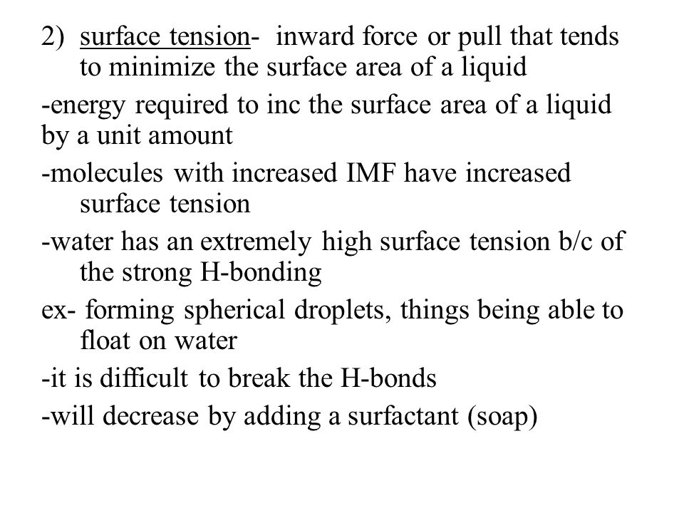 2)surface tension- inward force or pull that tends to minimize the surface area of a liquid -energy required to inc the surface area of a liquid by a