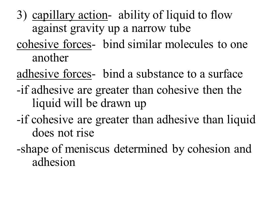 3)capillary action- ability of liquid to flow against gravity up a narrow tube cohesive forces- bind similar molecules to one another adhesive forces-
