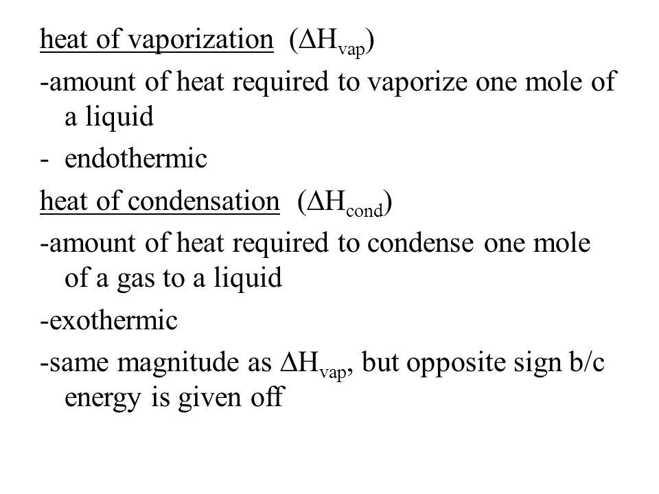 heat of vaporization (∆H vap ) -amount of heat required to vaporize one mole of a liquid -endothermic heat of condensation (∆H cond ) -amount of heat