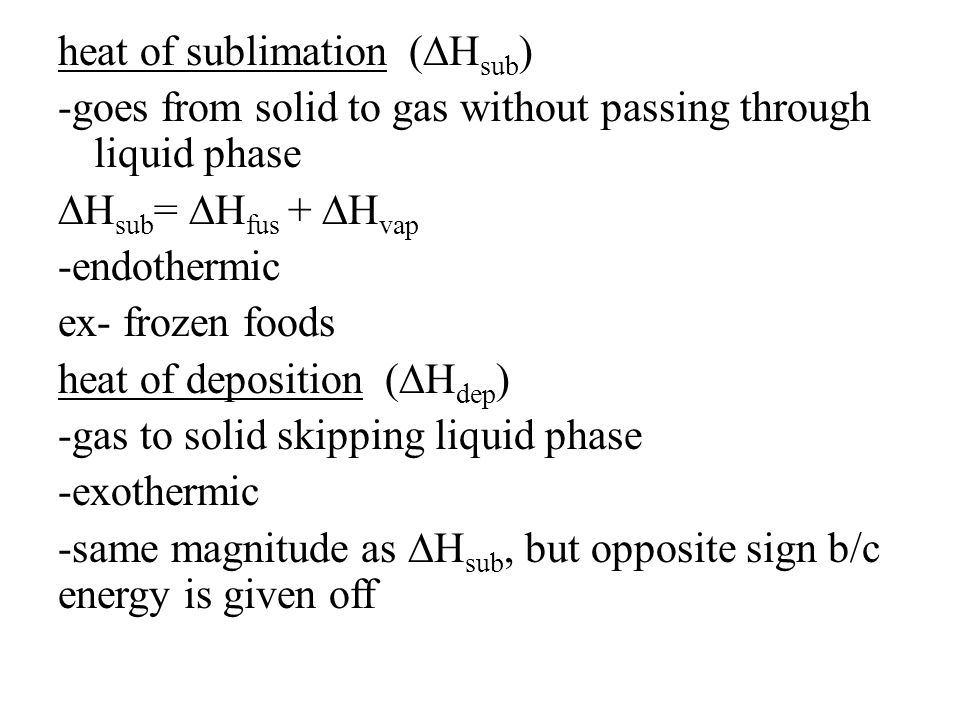 heat of sublimation (∆H sub ) -goes from solid to gas without passing through liquid phase ∆H sub = ∆H fus + ∆H vap -endothermic ex- frozen foods heat