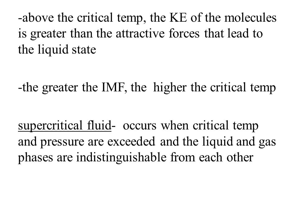 -above the critical temp, the KE of the molecules is greater than the attractive forces that lead to the liquid state -the greater the IMF, the higher