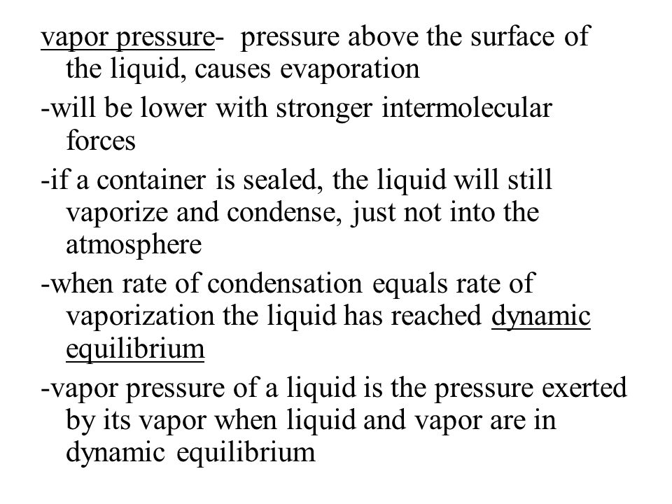 vapor pressure- pressure above the surface of the liquid, causes evaporation -will be lower with stronger intermolecular forces -if a container is sea