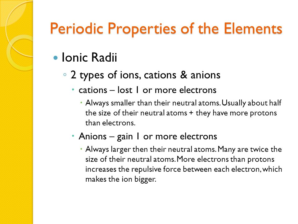 Periodic Properties of the Elements Ionic Radii ◦ 2 types of ions, cations & anions  cations – lost 1 or more electrons  Always smaller than their neutral atoms.