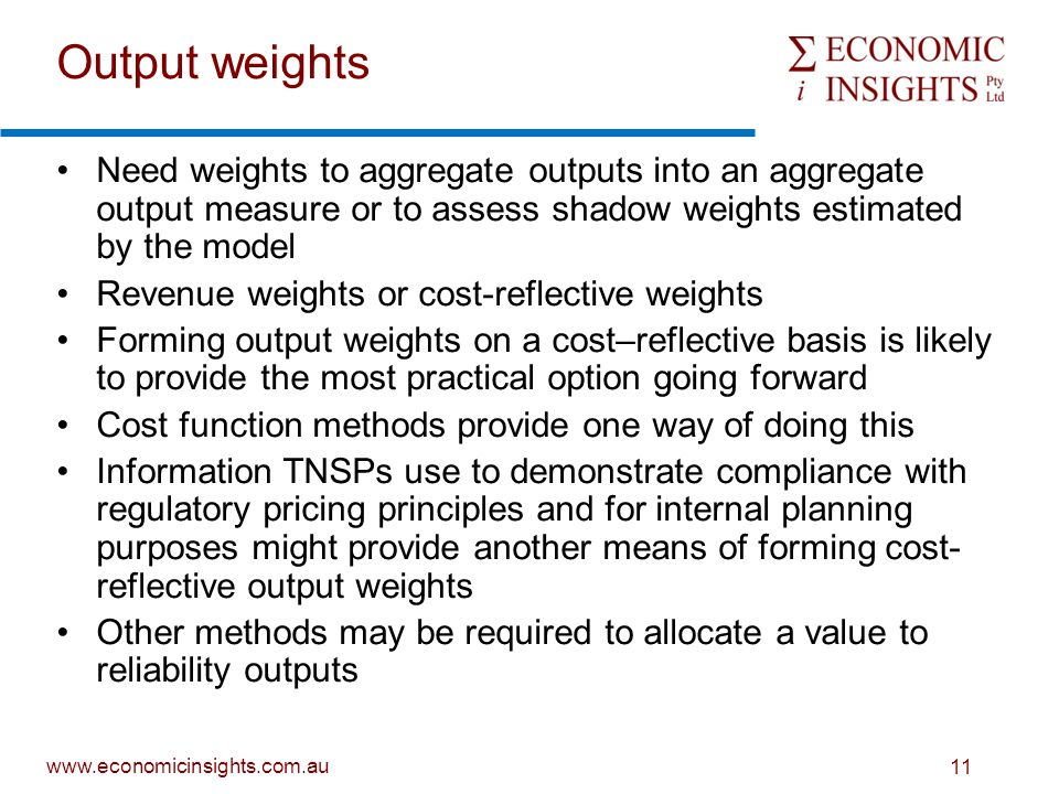 www.economicinsights.com.au 11 Output weights Need weights to aggregate outputs into an aggregate output measure or to assess shadow weights estimated by the model Revenue weights or cost-reflective weights Forming output weights on a cost–reflective basis is likely to provide the most practical option going forward Cost function methods provide one way of doing this Information TNSPs use to demonstrate compliance with regulatory pricing principles and for internal planning purposes might provide another means of forming cost- reflective output weights Other methods may be required to allocate a value to reliability outputs