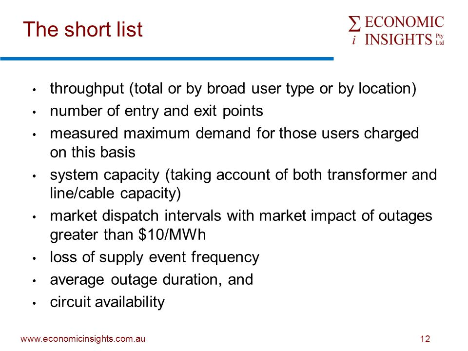www.economicinsights.com.au 12 The short list throughput (total or by broad user type or by location) number of entry and exit points measured maximum demand for those users charged on this basis system capacity (taking account of both transformer and line/cable capacity) market dispatch intervals with market impact of outages greater than $10/MWh loss of supply event frequency average outage duration, and circuit availability
