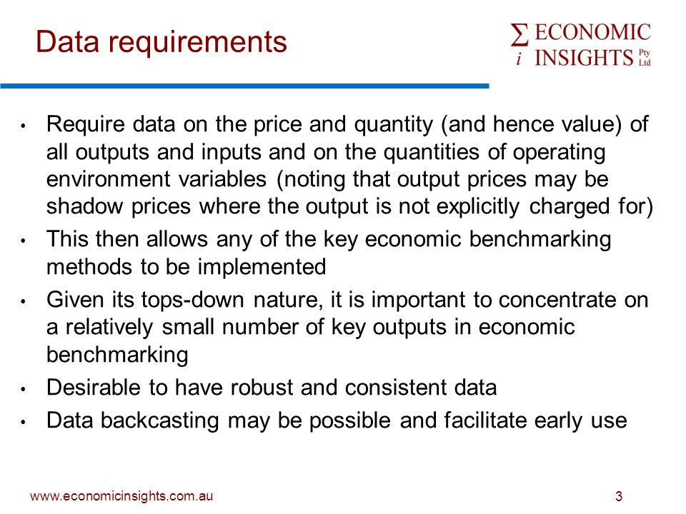 www.economicinsights.com.au 3 Data requirements Require data on the price and quantity (and hence value) of all outputs and inputs and on the quantities of operating environment variables (noting that output prices may be shadow prices where the output is not explicitly charged for) This then allows any of the key economic benchmarking methods to be implemented Given its tops-down nature, it is important to concentrate on a relatively small number of key outputs in economic benchmarking Desirable to have robust and consistent data Data backcasting may be possible and facilitate early use