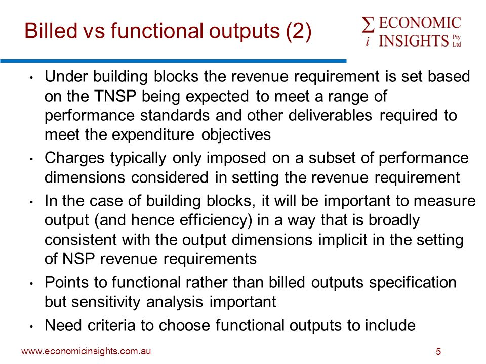 www.economicinsights.com.au 5 Under building blocks the revenue requirement is set based on the TNSP being expected to meet a range of performance standards and other deliverables required to meet the expenditure objectives Charges typically only imposed on a subset of performance dimensions considered in setting the revenue requirement In the case of building blocks, it will be important to measure output (and hence efficiency) in a way that is broadly consistent with the output dimensions implicit in the setting of NSP revenue requirements Points to functional rather than billed outputs specification but sensitivity analysis important Need criteria to choose functional outputs to include Billed vs functional outputs (2)
