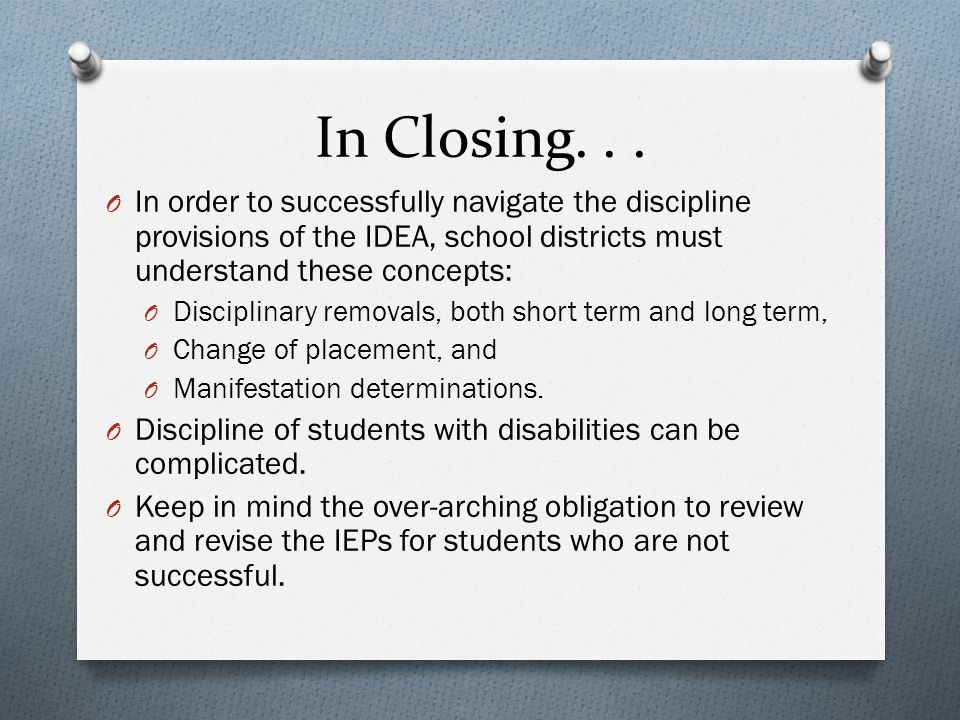 In Closing... O In order to successfully navigate the discipline provisions of the IDEA, school districts must understand these concepts: O Disciplina