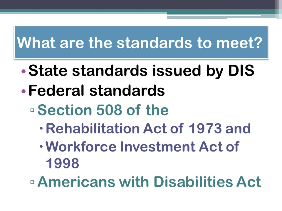 What are the standards to meet? State standards issued by DIS Federal standards ▫ Section 508 of the  Rehabilitation Act of 1973 and  Workforce Inve