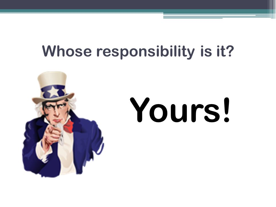 Whose responsibility is it? Yours!