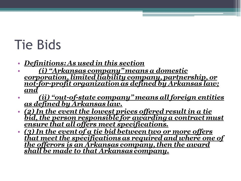 Tie Bids Definitions: As used in this section (i) Arkansas company means a domestic corporation, limited liability company, partnership, or not-for-profit organization as defined by Arkansas law; and (ii) out-of-state company means all foreign entities as defined by Arkansas law.