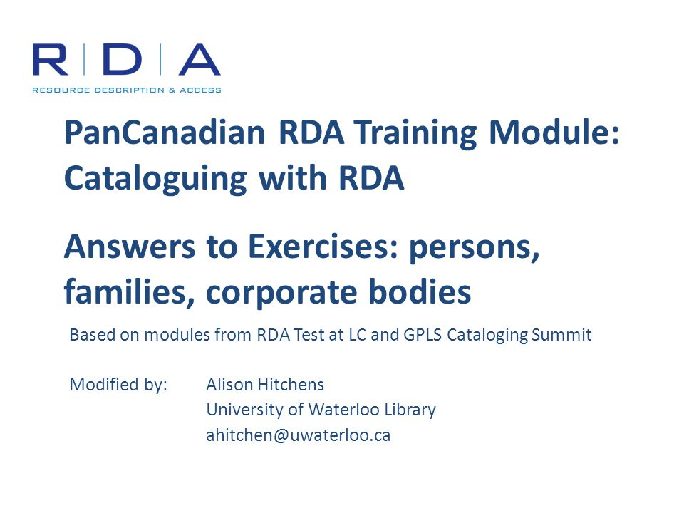 PanCanadian RDA Training Module: Cataloguing with RDA Answers to Exercises: persons, families, corporate bodies Based on modules from RDA Test at LC and GPLS Cataloging Summit Modified by:Alison Hitchens University of Waterloo Library ahitchen@uwaterloo.ca
