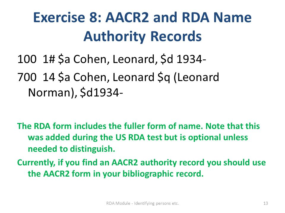 Exercise 8: AACR2 and RDA Name Authority Records 100 1# $a Cohen, Leonard, $d 1934- 700 14 $a Cohen, Leonard $q (Leonard Norman), $d1934- The RDA form includes the fuller form of name.
