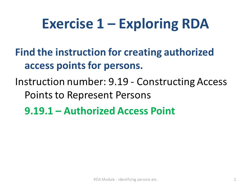 Exercise 1 – Exploring RDA Find the instruction for creating authorized access points for persons. Instruction number: 9.19 - Constructing Access Poin