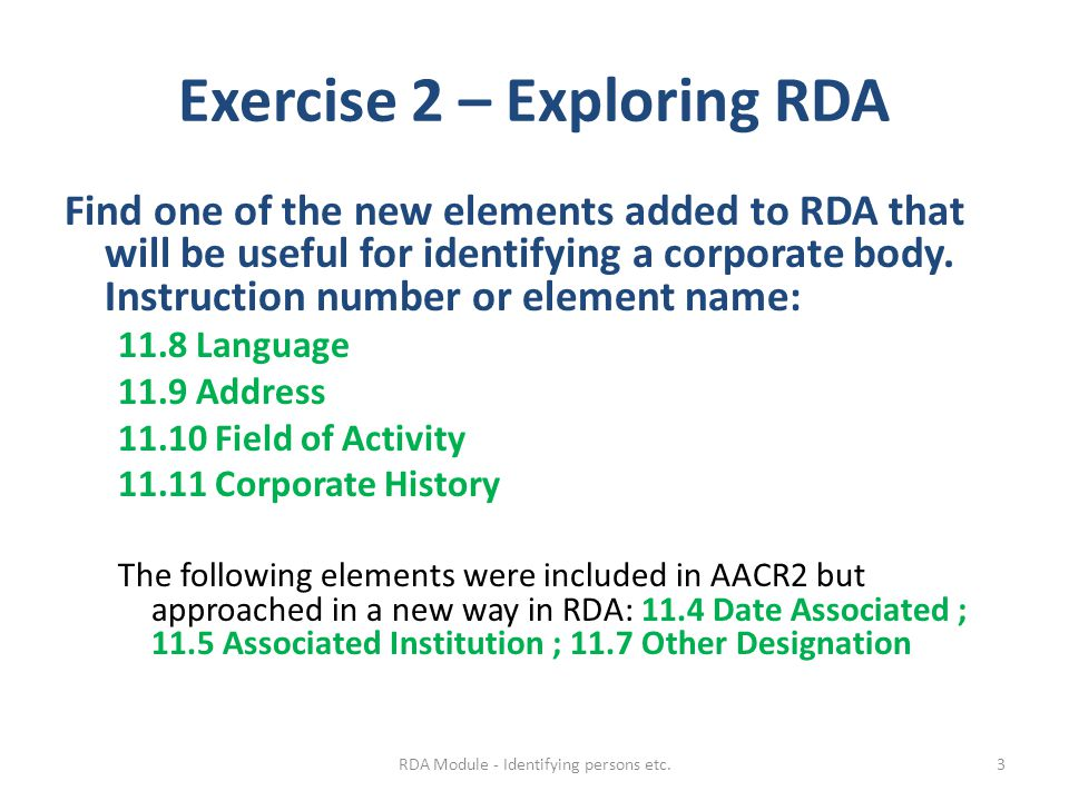 Exercise 2 – Exploring RDA Find one of the new elements added to RDA that will be useful for identifying a corporate body. Instruction number or eleme