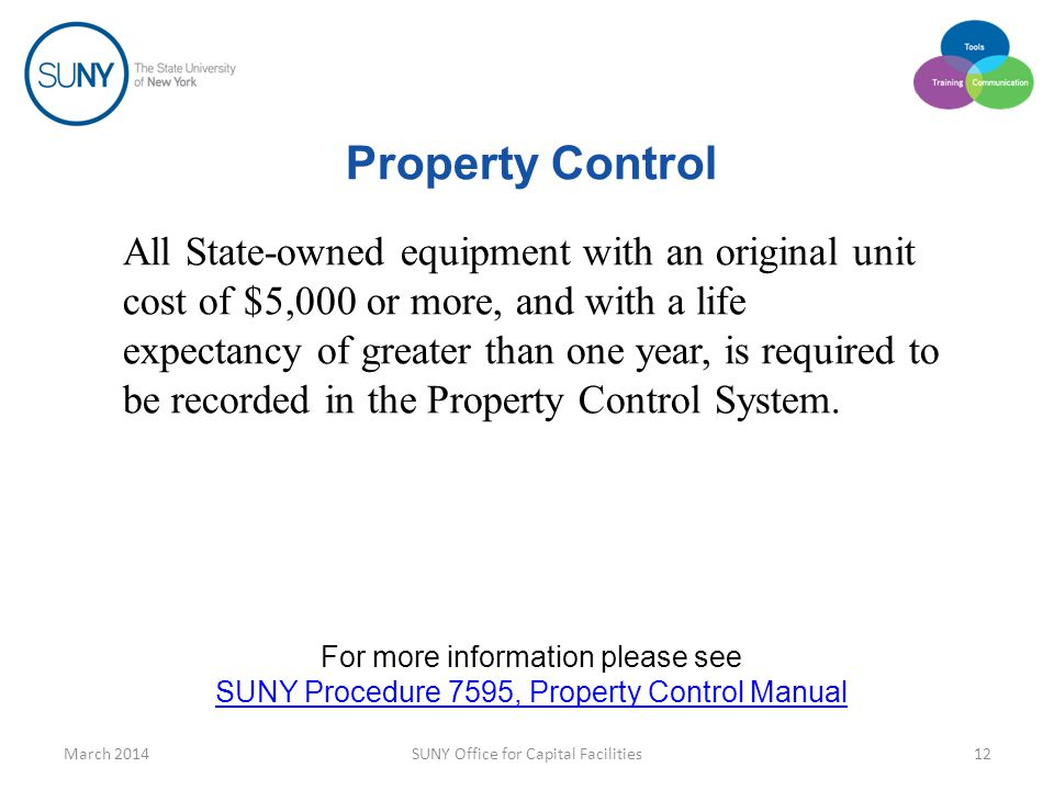 Property Control All State-owned equipment with an original unit cost of $5,000 or more, and with a life expectancy of greater than one year, is required to be recorded in the Property Control System.